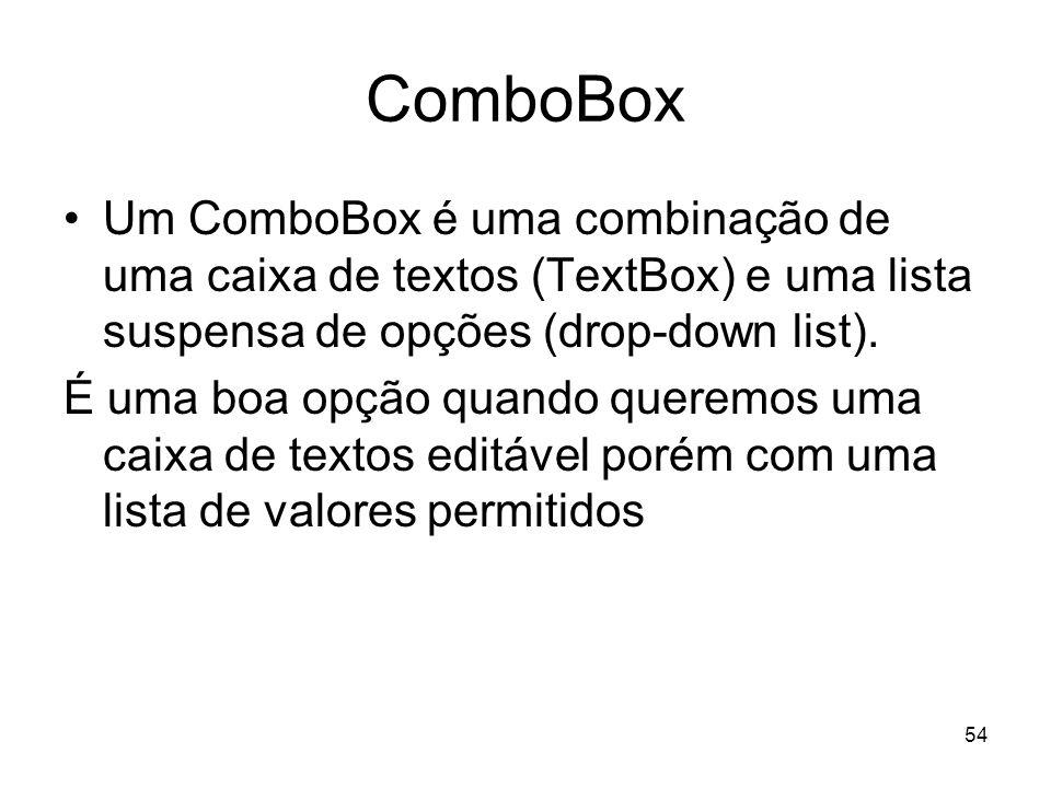 54 ComboBox Um ComboBox é uma combinação de uma caixa de textos (TextBox) e uma lista suspensa de opções (drop-down list). É uma boa opção quando quer