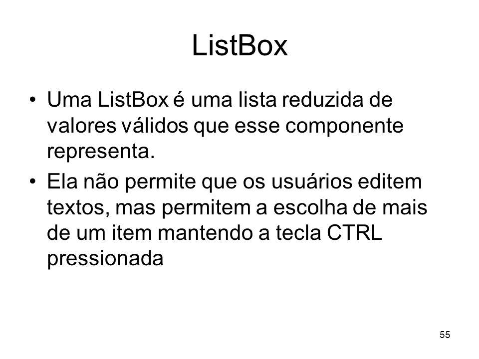 55 ListBox Uma ListBox é uma lista reduzida de valores válidos que esse componente representa. Ela não permite que os usuários editem textos, mas perm