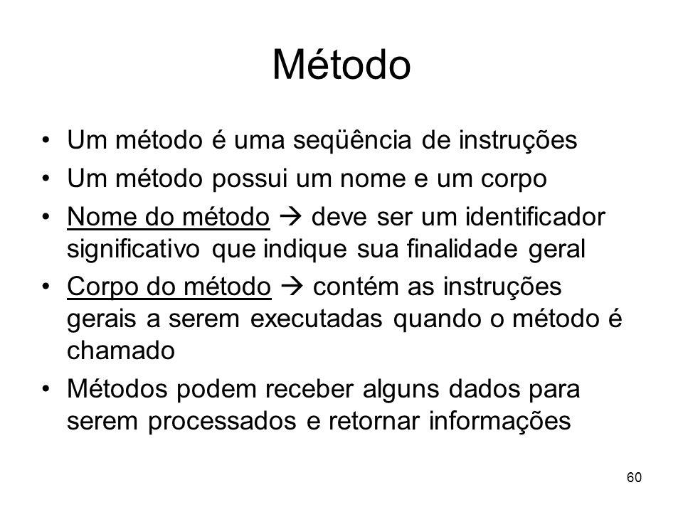 60 Método Um método é uma seqüência de instruções Um método possui um nome e um corpo Nome do método deve ser um identificador significativo que indiq