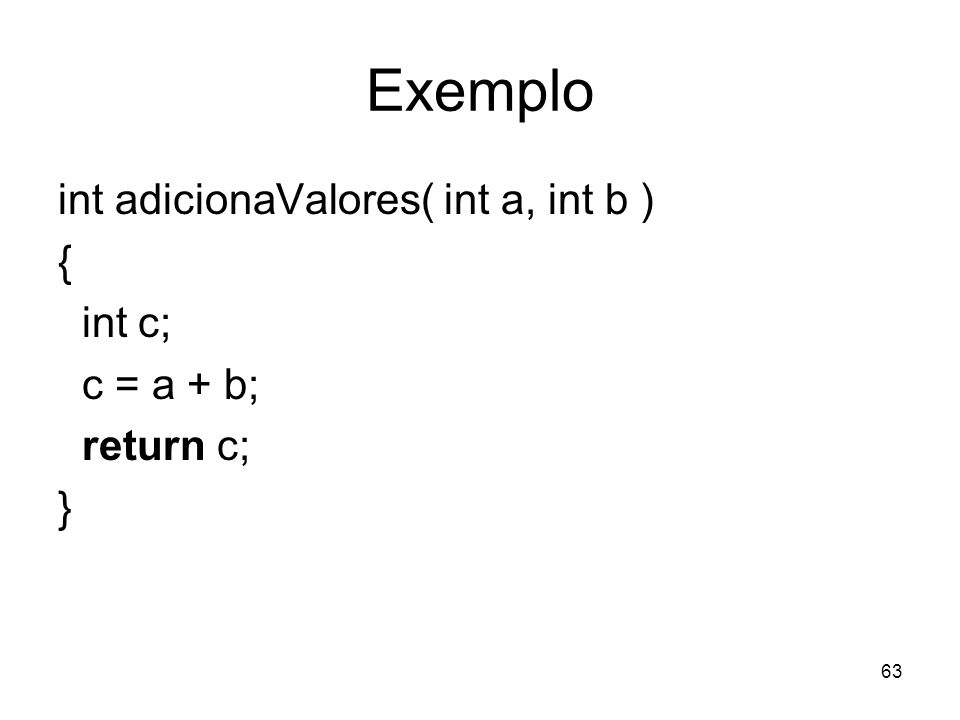 63 Exemplo int adicionaValores( int a, int b ) { int c; c = a + b; return c; }
