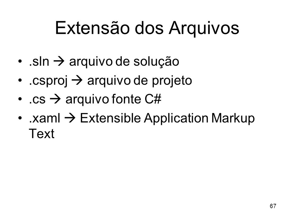 67 Extensão dos Arquivos.sln arquivo de solução.csproj arquivo de projeto.cs arquivo fonte C#.xaml Extensible Application Markup Text