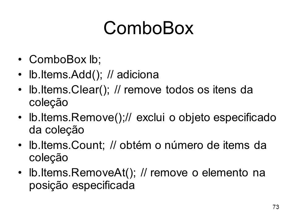 73 ComboBox ComboBox lb; lb.Items.Add(); // adiciona lb.Items.Clear(); // remove todos os itens da coleção lb.Items.Remove();// exclui o objeto especi