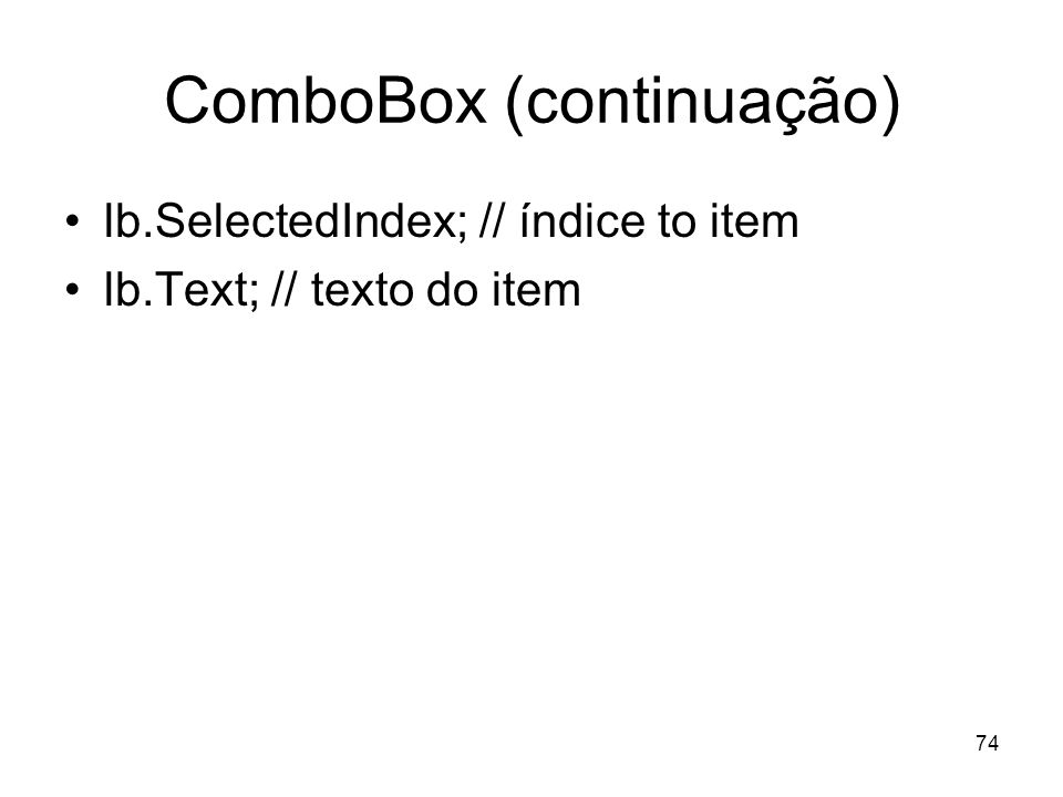 74 ComboBox (continuação) lb.SelectedIndex; // índice to item lb.Text; // texto do item