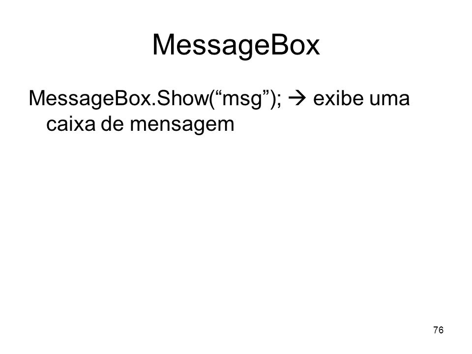 76 MessageBox MessageBox.Show(msg); exibe uma caixa de mensagem