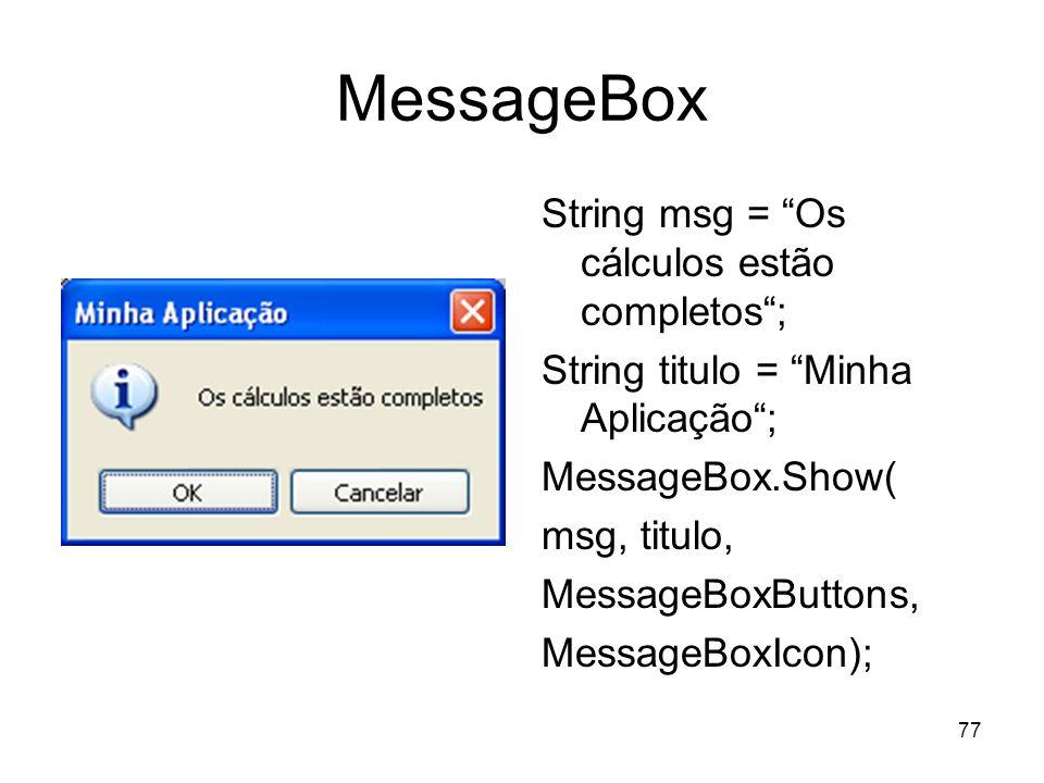77 MessageBox String msg = Os cálculos estão completos; String titulo = Minha Aplicação; MessageBox.Show( msg, titulo, MessageBoxButtons, MessageBoxIc