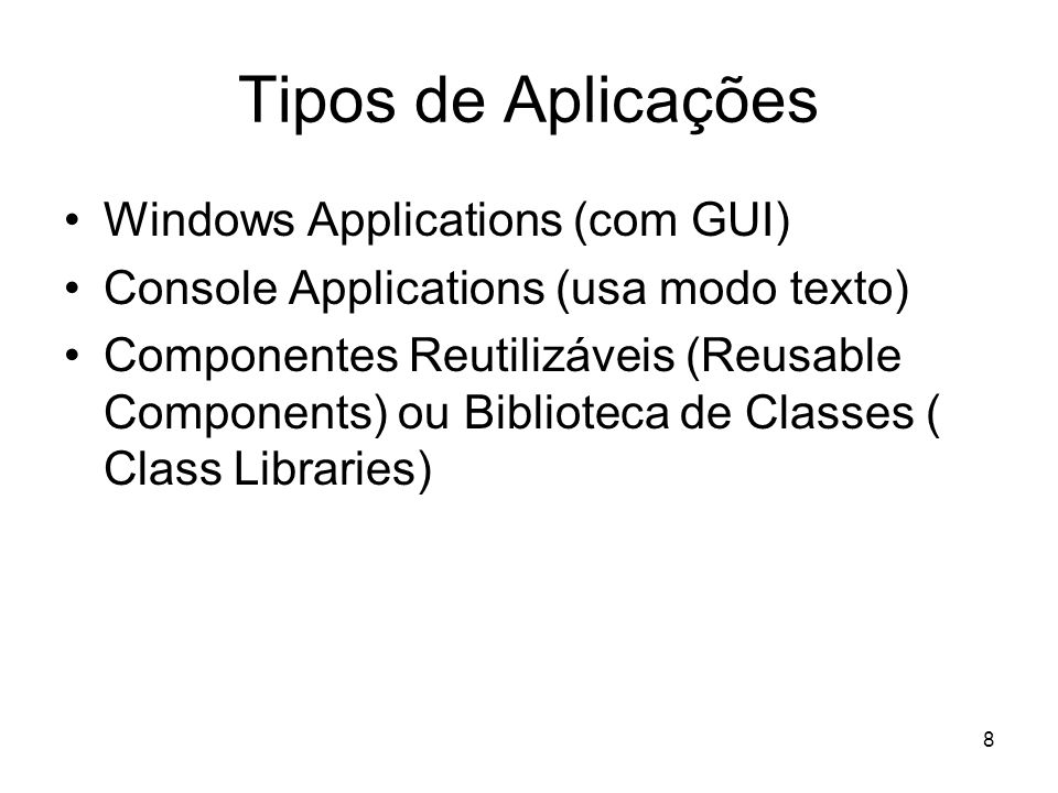 8 Tipos de Aplicações Windows Applications (com GUI) Console Applications (usa modo texto) Componentes Reutilizáveis (Reusable Components) ou Bibliote