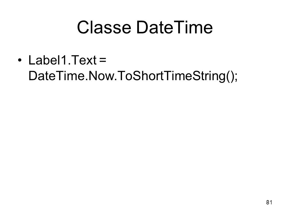 81 Classe DateTime Label1.Text = DateTime.Now.ToShortTimeString();