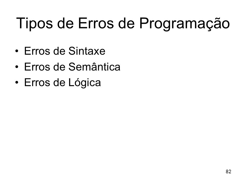 82 Tipos de Erros de Programação Erros de Sintaxe Erros de Semântica Erros de Lógica