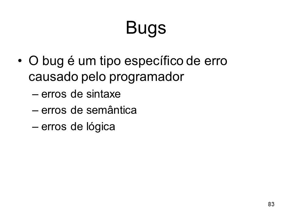 83 Bugs O bug é um tipo específico de erro causado pelo programador –erros de sintaxe –erros de semântica –erros de lógica