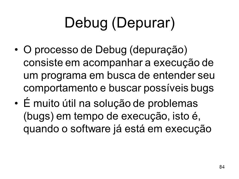 84 Debug (Depurar) O processo de Debug (depuração) consiste em acompanhar a execução de um programa em busca de entender seu comportamento e buscar po