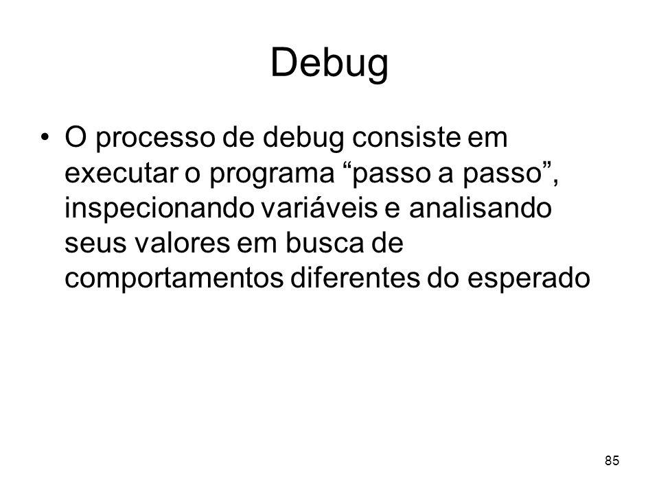 85 Debug O processo de debug consiste em executar o programa passo a passo, inspecionando variáveis e analisando seus valores em busca de comportament