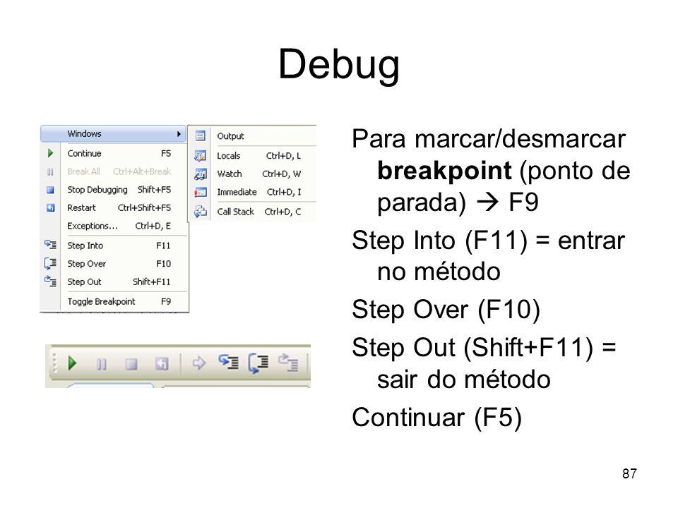 87 Debug Para marcar/desmarcar breakpoint (ponto de parada) F9 Step Into (F11) = entrar no método Step Over (F10) Step Out (Shift+F11) = sair do métod
