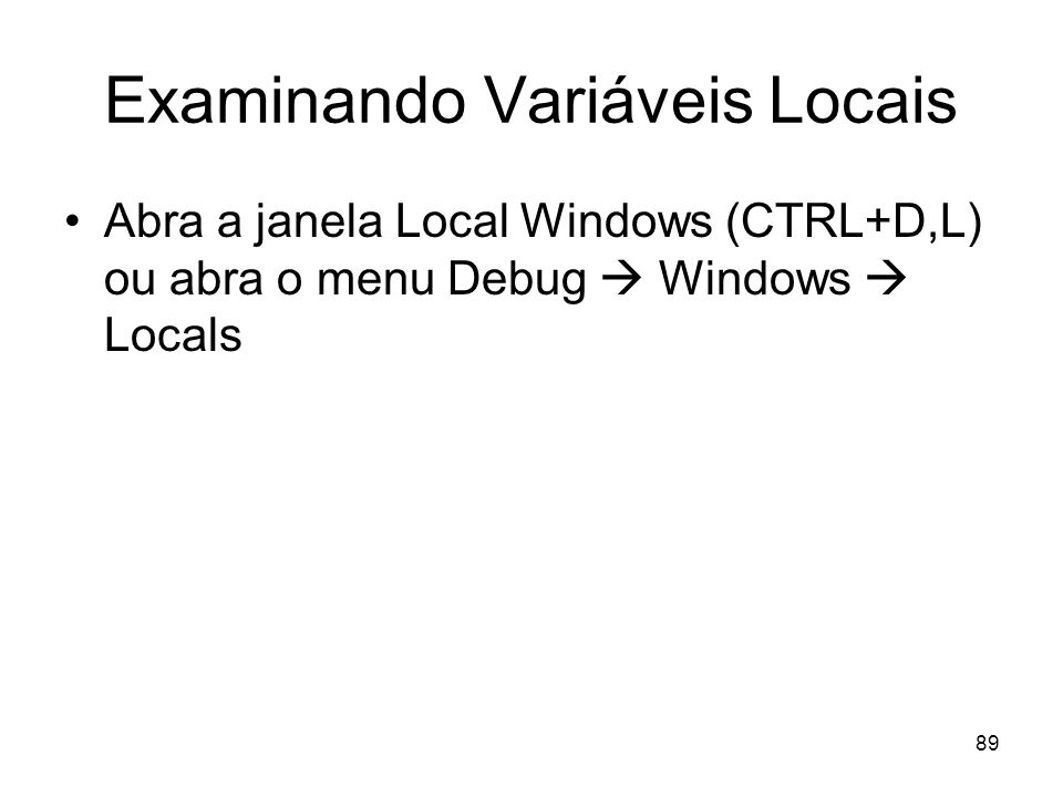 89 Examinando Variáveis Locais Abra a janela Local Windows (CTRL+D,L) ou abra o menu Debug Windows Locals