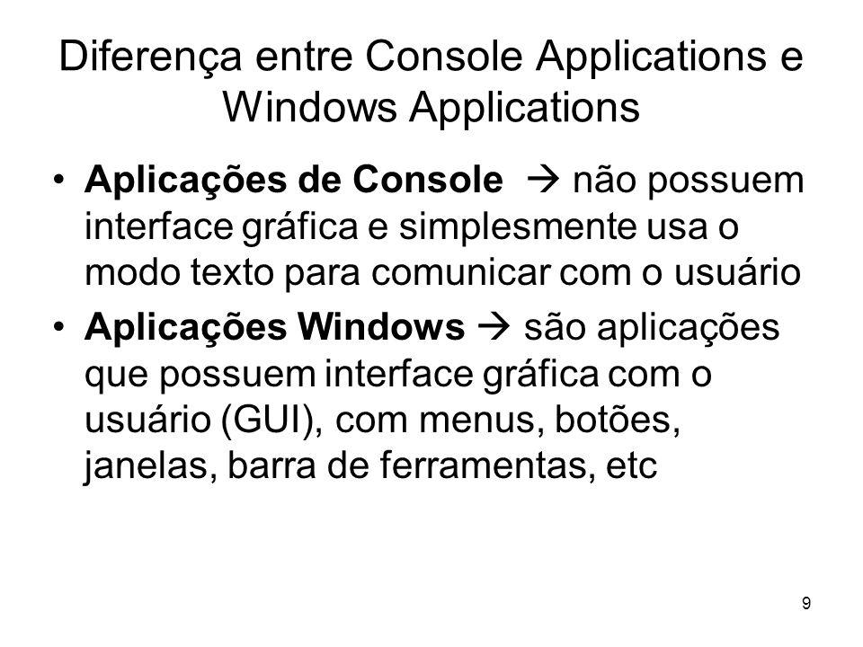 9 Diferença entre Console Applications e Windows Applications Aplicações de Console não possuem interface gráfica e simplesmente usa o modo texto para