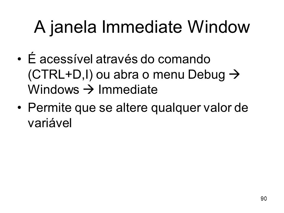 90 A janela Immediate Window É acessível através do comando (CTRL+D,I) ou abra o menu Debug Windows Immediate Permite que se altere qualquer valor de