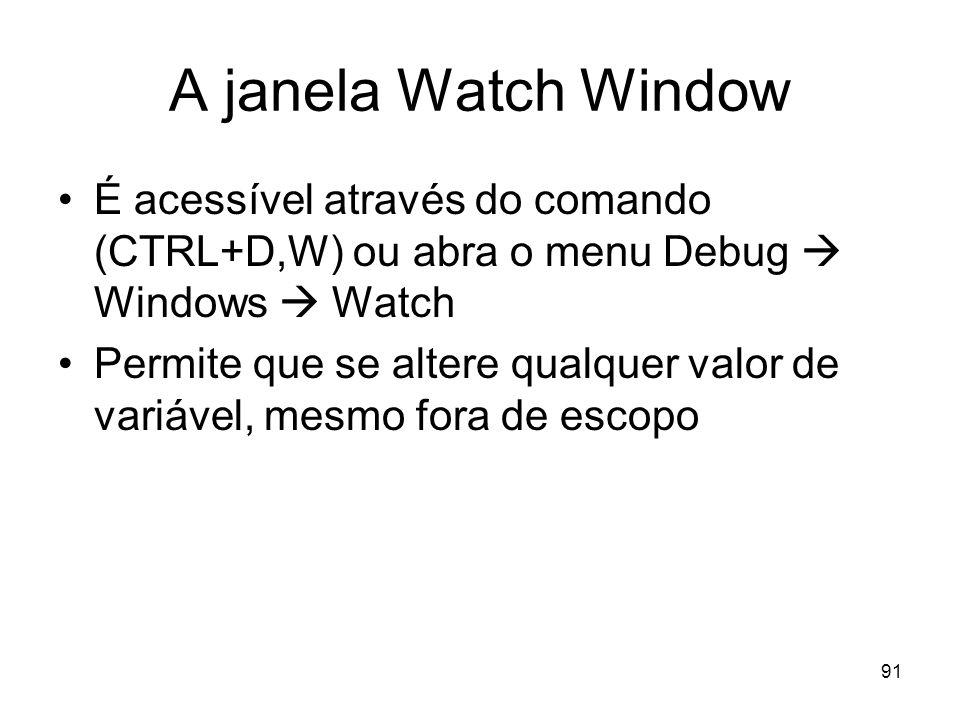 91 A janela Watch Window É acessível através do comando (CTRL+D,W) ou abra o menu Debug Windows Watch Permite que se altere qualquer valor de variável