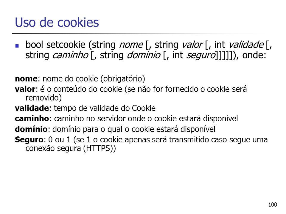 100 Uso de cookies bool setcookie (string nome [, string valor [, int validade [, string caminho [, string dominio [, int seguro]]]]]), onde: nome: no