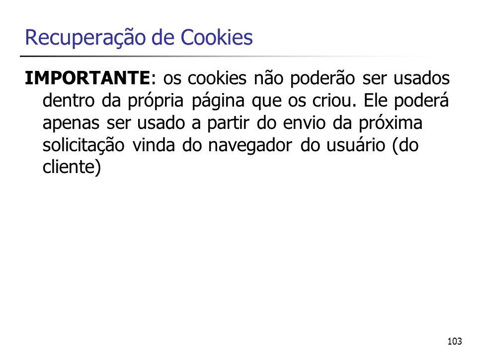103 Recuperação de Cookies IMPORTANTE: os cookies não poderão ser usados dentro da própria página que os criou. Ele poderá apenas ser usado a partir d