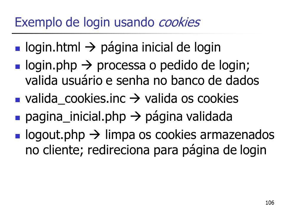 106 Exemplo de login usando cookies login.html página inicial de login login.php processa o pedido de login; valida usuário e senha no banco de dados