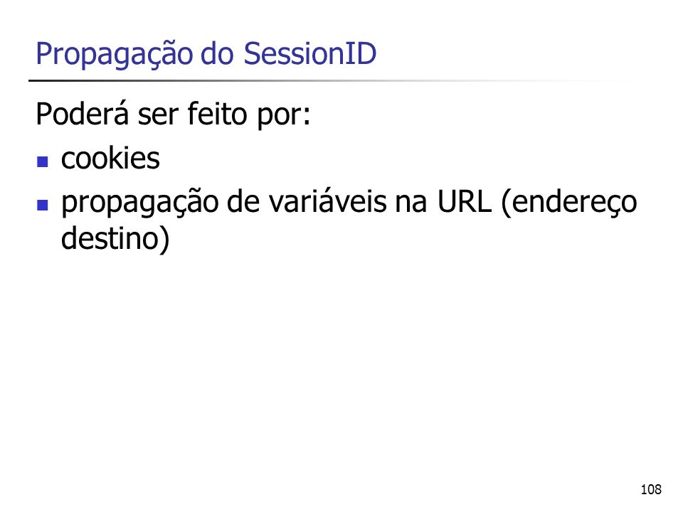 108 Propagação do SessionID Poderá ser feito por: cookies propagação de variáveis na URL (endereço destino)