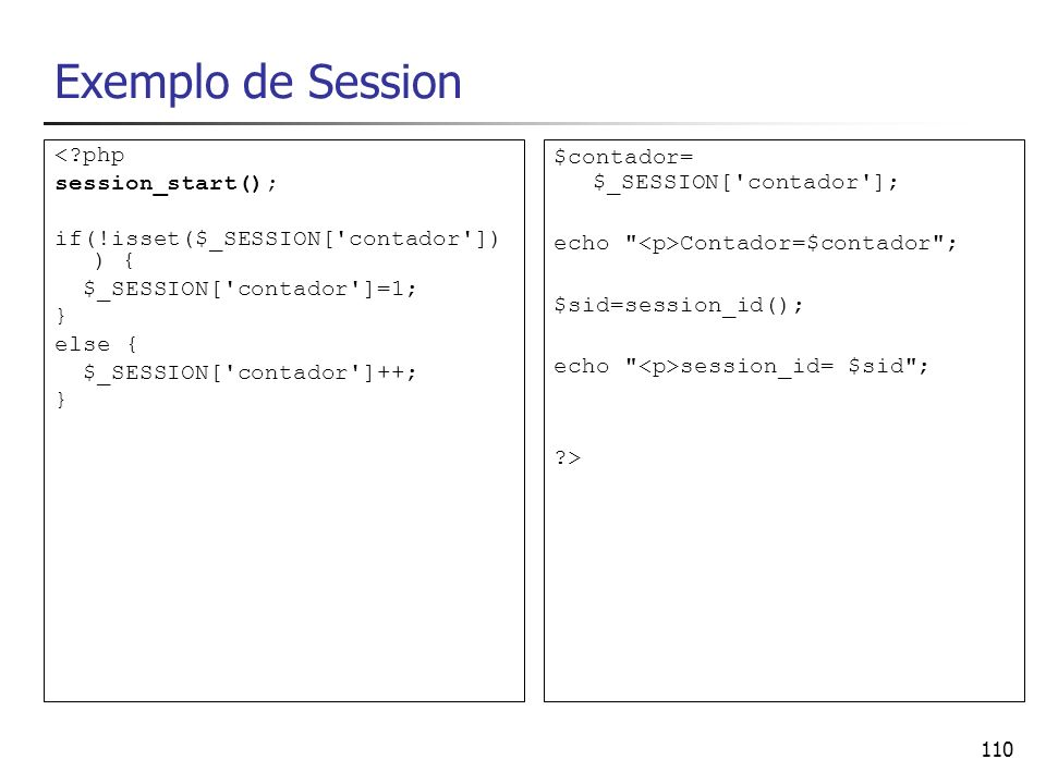 110 Exemplo de Session <?php session_start(); if(!isset($_SESSION['contador']) ) { $_SESSION['contador']=1; } else { $_SESSION['contador']++; } $conta