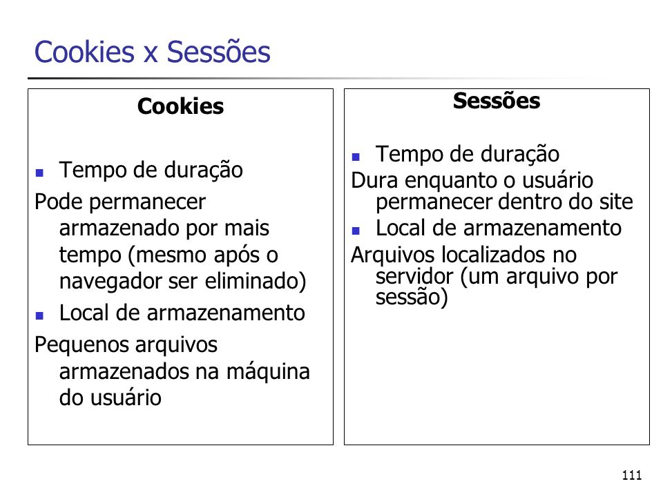 111 Cookies x Sessões Cookies Tempo de duração Pode permanecer armazenado por mais tempo (mesmo após o navegador ser eliminado) Local de armazenamento