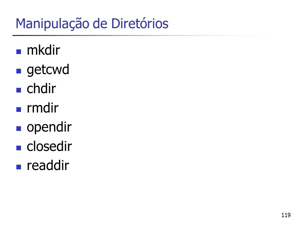 119 Manipulação de Diretórios mkdir getcwd chdir rmdir opendir closedir readdir