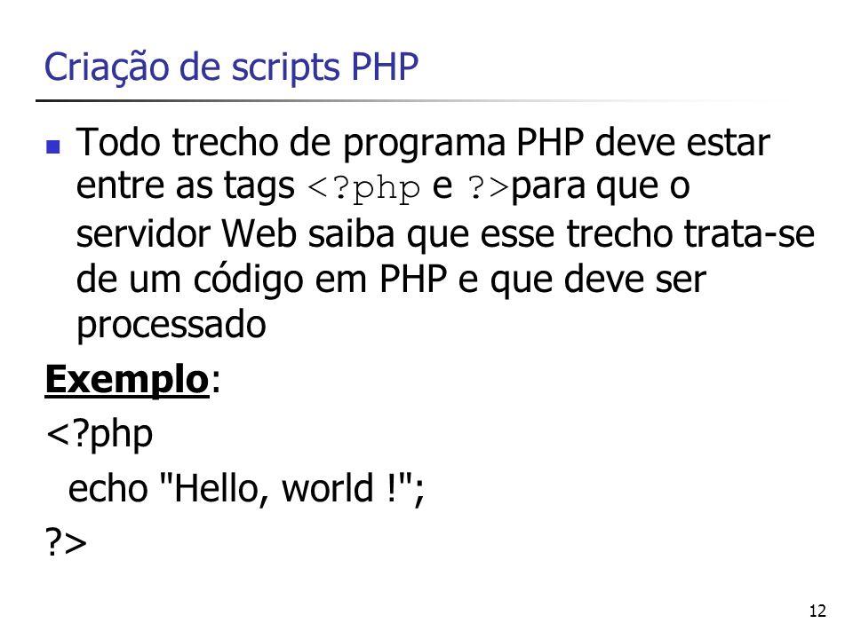 12 Criação de scripts PHP Todo trecho de programa PHP deve estar entre as tags para que o servidor Web saiba que esse trecho trata-se de um código em