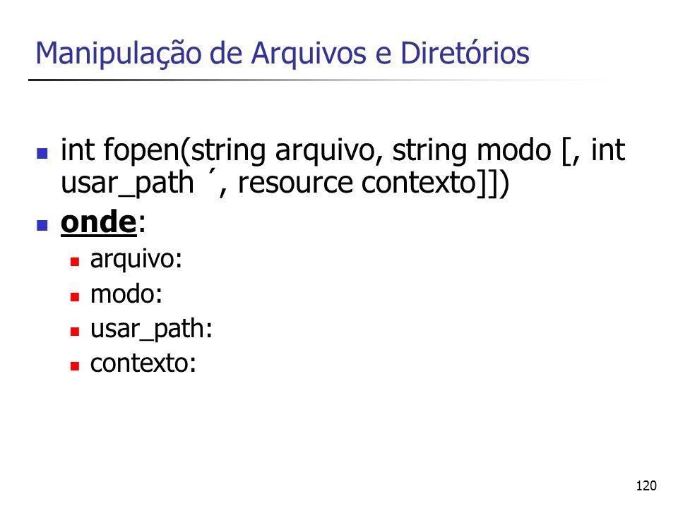 120 Manipulação de Arquivos e Diretórios int fopen(string arquivo, string modo [, int usar_path ´, resource contexto]]) onde: arquivo: modo: usar_path