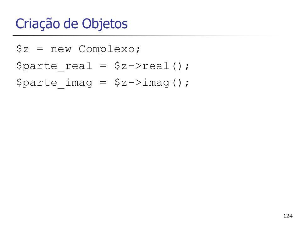 124 Criação de Objetos $z = new Complexo; $parte_real = $z->real(); $parte_imag = $z->imag();