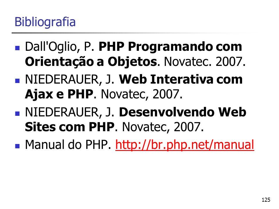 125 Bibliografia Dall'Oglio, P. PHP Programando com Orientação a Objetos. Novatec. 2007. NIEDERAUER, J. Web Interativa com Ajax e PHP. Novatec, 2007.