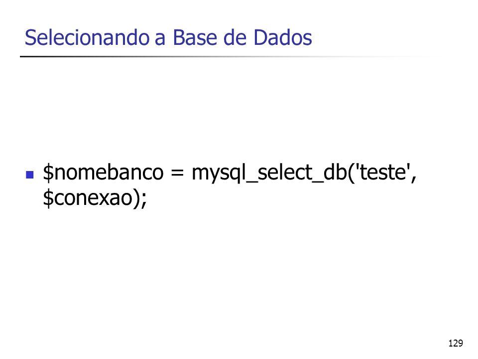 129 Selecionando a Base de Dados $nomebanco = mysql_select_db('teste', $conexao);