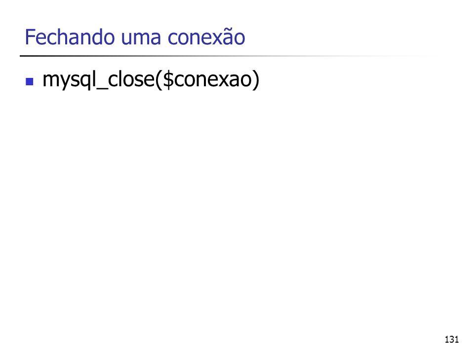 131 Fechando uma conexão mysql_close($conexao)