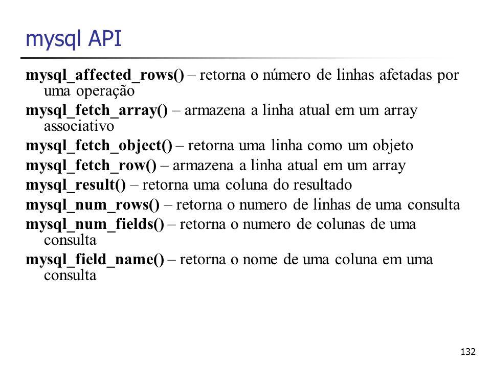 132 mysql API mysql_affected_rows() – retorna o número de linhas afetadas por uma operação mysql_fetch_array() – armazena a linha atual em um array as