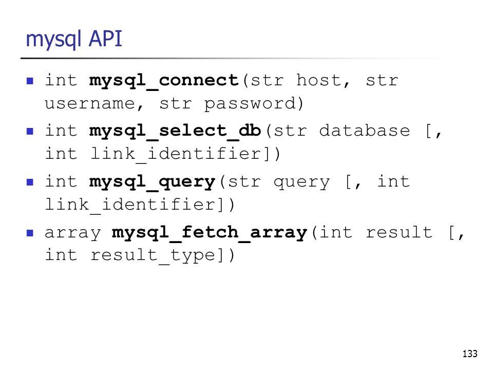 133 mysql API int mysql_connect(str host, str username, str password) int mysql_select_db(str database [, int link_identifier]) int mysql_query(str qu