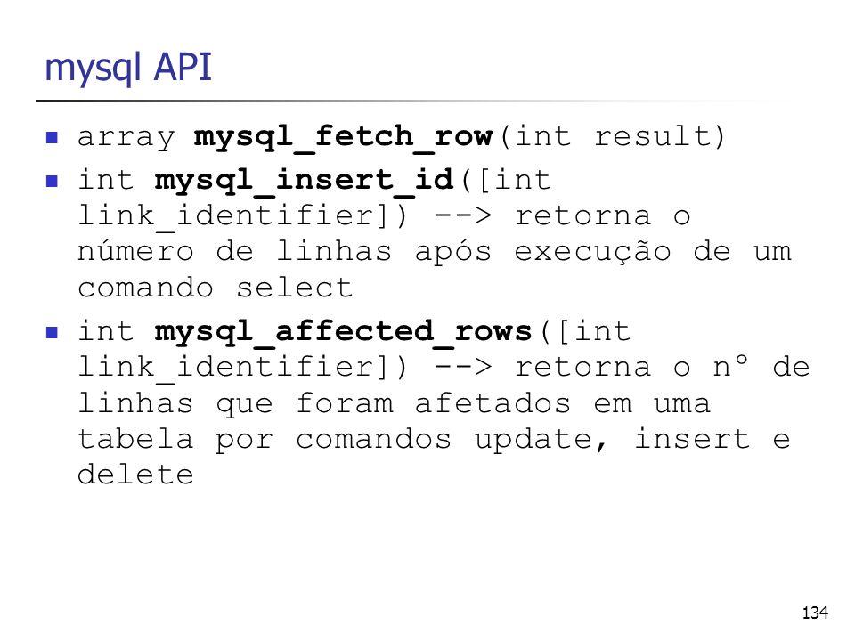 134 mysql API array mysql_fetch_row(int result) int mysql_insert_id([int link_identifier]) --> retorna o número de linhas após execução de um comando