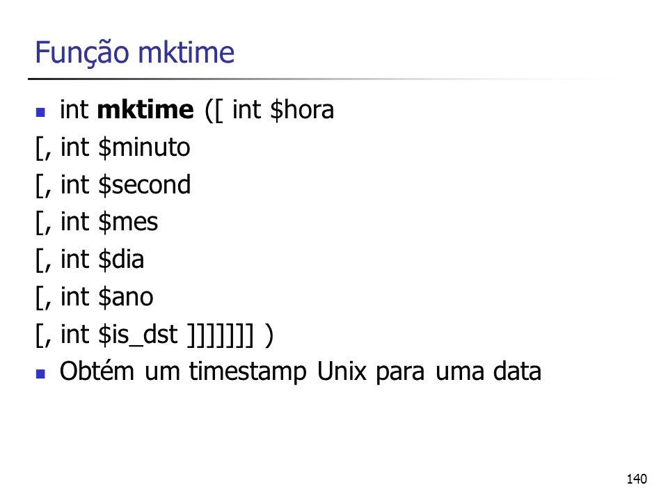 140 Função mktime int mktime ([ int $hora [, int $minuto [, int $second [, int $mes [, int $dia [, int $ano [, int $is_dst ]]]]]]] ) Obtém um timestam