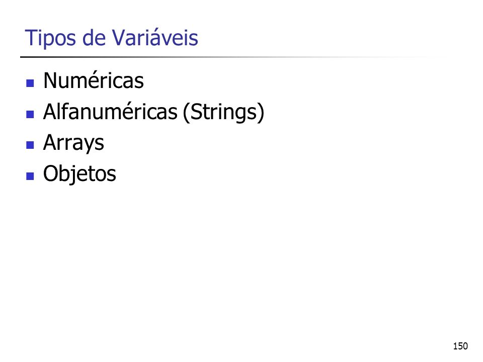150 Tipos de Variáveis Numéricas Alfanuméricas (Strings) Arrays Objetos