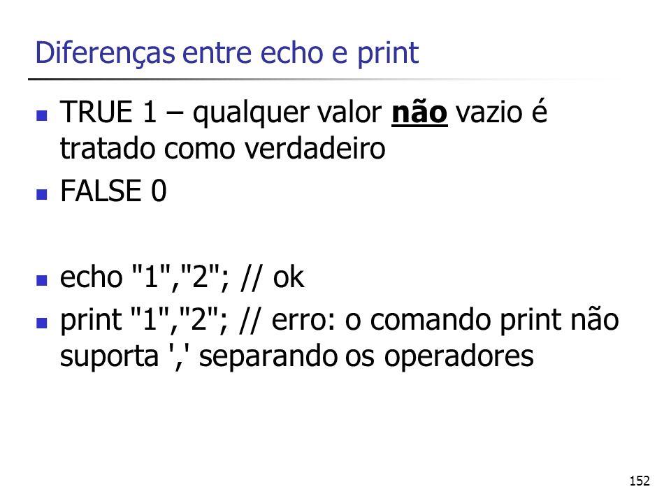 152 Diferenças entre echo e print TRUE 1 – qualquer valor não vazio é tratado como verdadeiro FALSE 0 echo