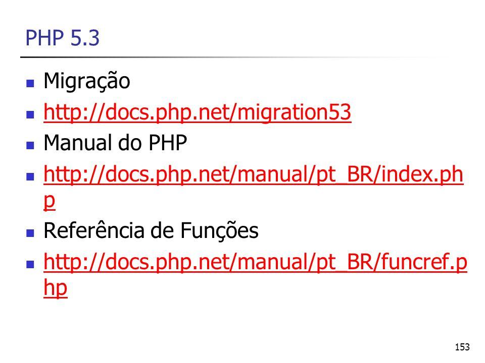 153 PHP 5.3 Migração http://docs.php.net/migration53 Manual do PHP http://docs.php.net/manual/pt_BR/index.ph p http://docs.php.net/manual/pt_BR/index.