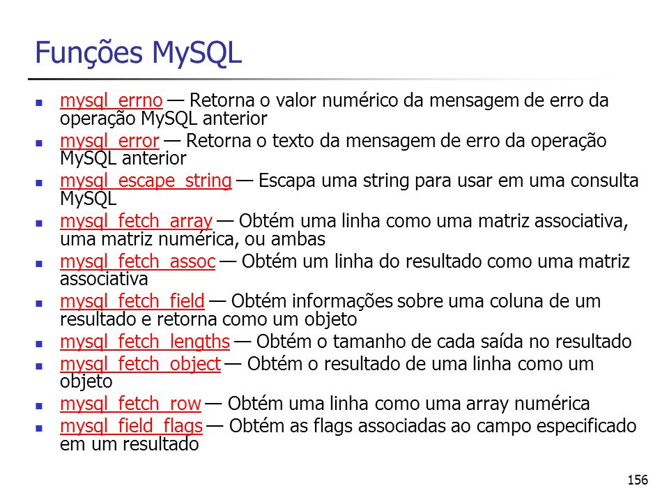 156 Funções MySQL mysql_errno Retorna o valor numérico da mensagem de erro da operação MySQL anterior mysql_errno mysql_error Retorna o texto da mensa