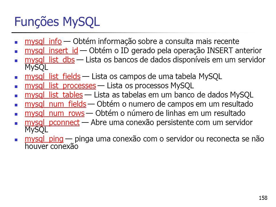 158 Funções MySQL mysql_info Obtém informação sobre a consulta mais recente mysql_info mysql_insert_id Obtém o ID gerado pela operação INSERT anterior