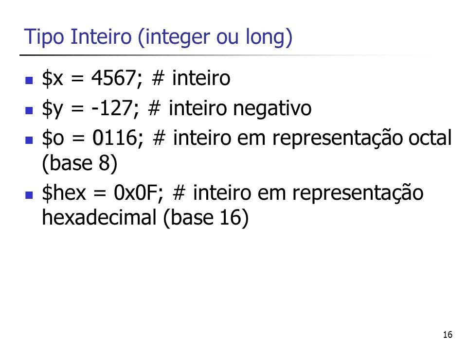 16 Tipo Inteiro (integer ou long) $x = 4567; # inteiro $y = -127; # inteiro negativo 0 $o = 0116; # inteiro em representação octal (base 8) $hex = 0x0