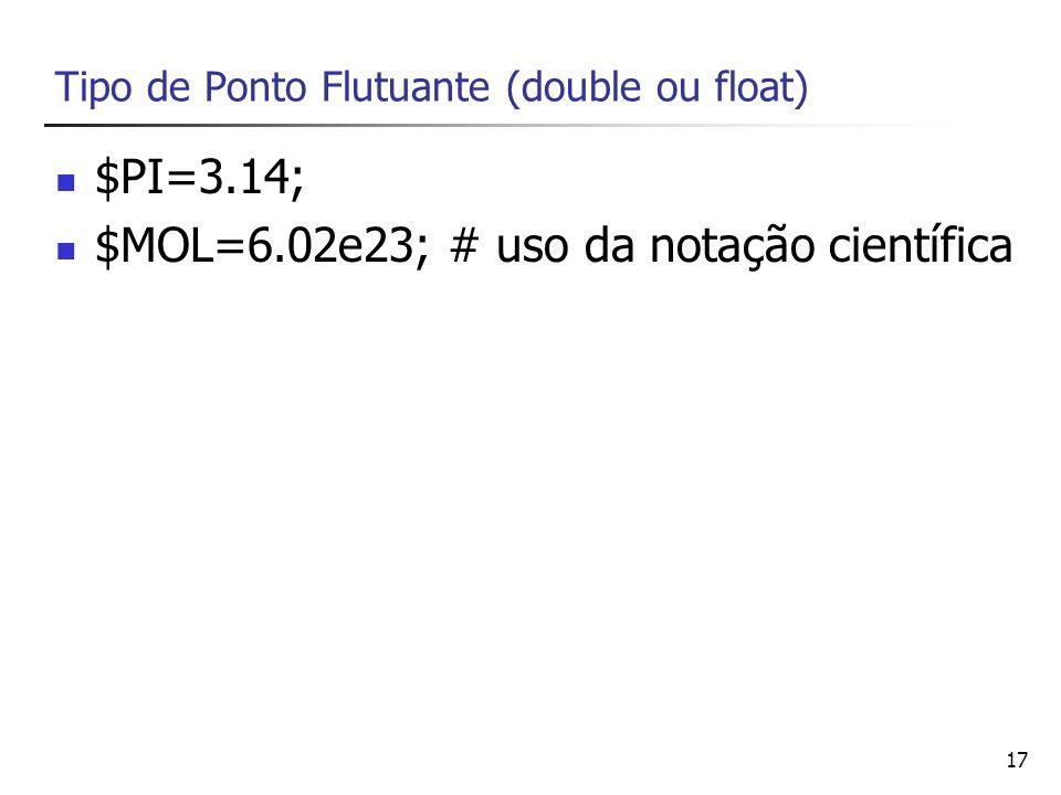17 Tipo de Ponto Flutuante (double ou float) $PI=3.14; $MOL=6.02e23; # uso da notação científica