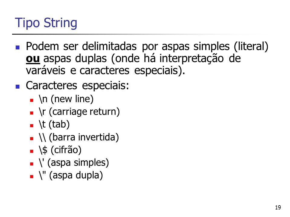 19 Tipo String Podem ser delimitadas por aspas simples (literal) ou aspas duplas (onde há interpretação de varáveis e caracteres especiais). Caractere