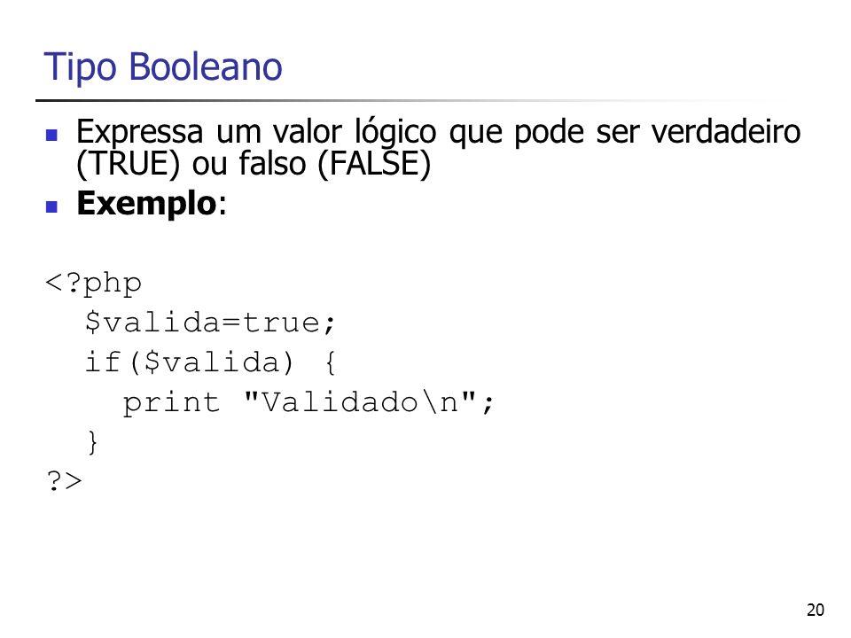 20 Tipo Booleano Expressa um valor lógico que pode ser verdadeiro (TRUE) ou falso (FALSE) Exemplo: <?php $valida=true; if($valida) { print