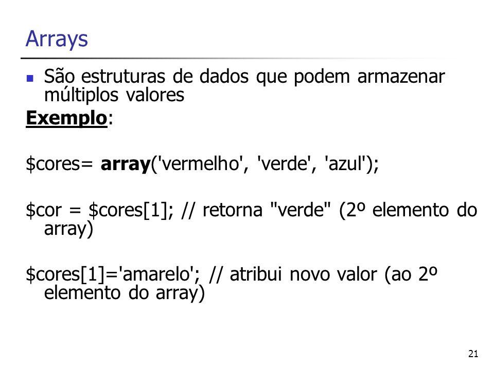 21 Arrays São estruturas de dados que podem armazenar múltiplos valores Exemplo: $cores= array('vermelho', 'verde', 'azul'); $cor = $cores[1]; // reto