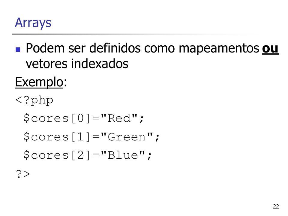 22 Arrays Podem ser definidos como mapeamentos ou vetores indexados Exemplo: <?php $cores[0]=