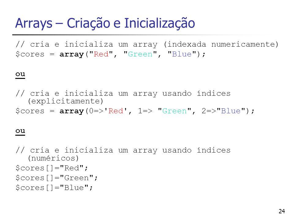 24 Arrays – Criação e Inicialização // cria e inicializa um array (indexada numericamente) $cores = array(