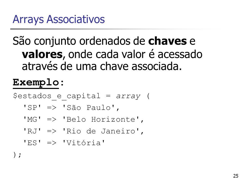 25 Arrays Associativos São conjunto ordenados de chaves e valores, onde cada valor é acessado através de uma chave associada. Exemplo: $estados_e_capi